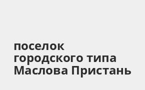 Справочная информация: Банкоматы Почта Банка в поселке городского типа Маслова Пристань — часы работы и адреса терминалов на карте