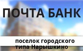 Справочная информация: Банкоматы Почта Банка в поселке городского типа Нарышкино — часы работы и адреса терминалов на карте
