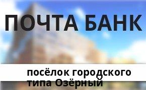 Справочная информация: Банкоматы Почта Банка в посёлке городского типа Озёрный — часы работы и адреса терминалов на карте
