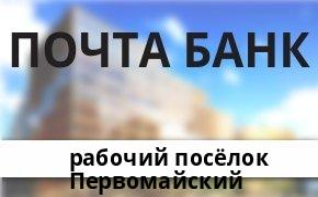 Справочная информация: Банкоматы Почта Банка в рабочий посёлке Первомайский — часы работы и адреса терминалов на карте