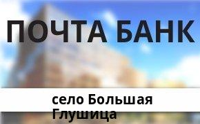 Справочная информация: Почта Банк в селе Большая Глушица — адреса отделений и банкоматов, телефоны и режим работы офисов